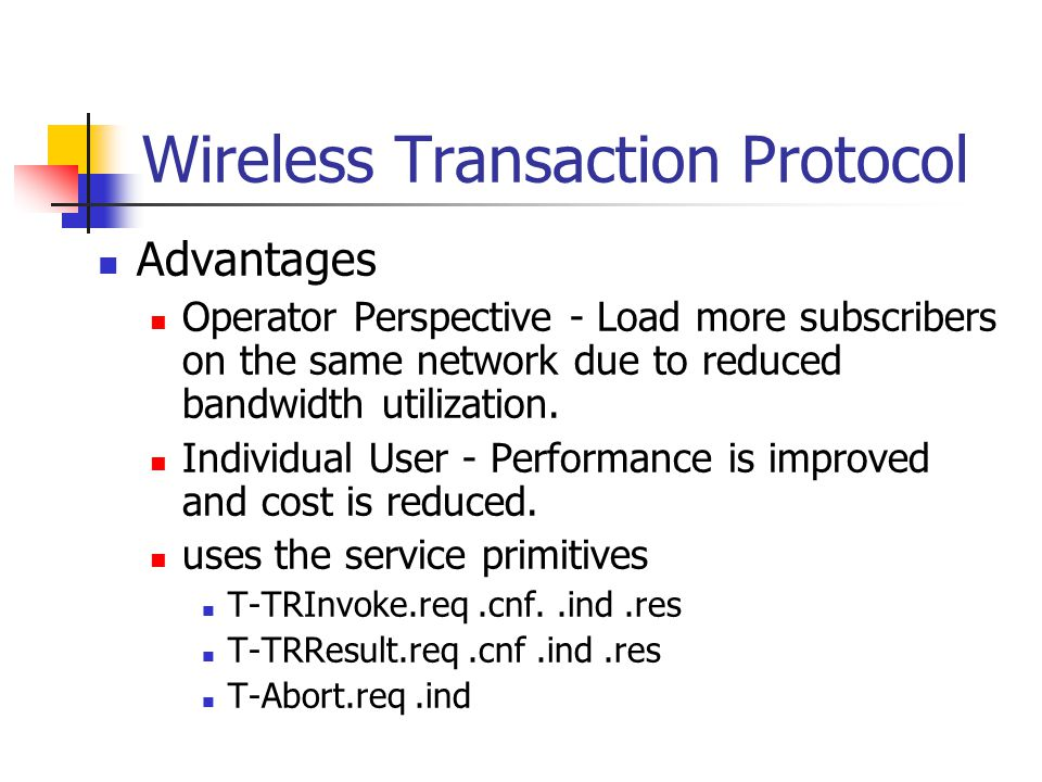 Wireless Transaction Protocol Advantages Operator Perspective - Load more subscribers on the same network due to reduced bandwidth utilization.