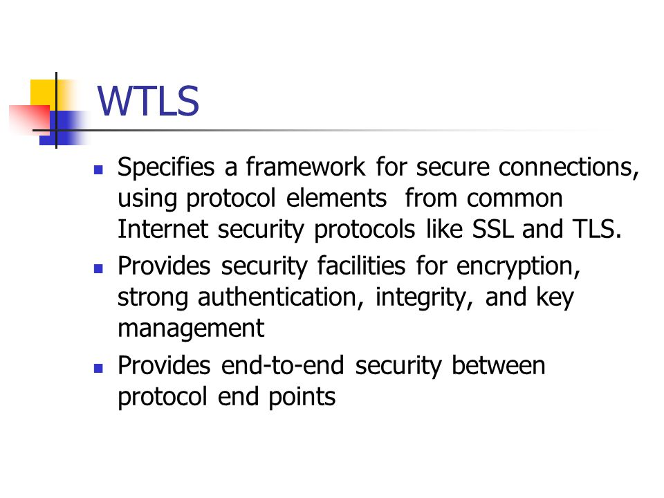 WTLS Specifies a framework for secure connections, using protocol elements from common Internet security protocols like SSL and TLS.
