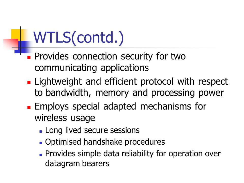 WTLS(contd.) Provides connection security for two communicating applications Lightweight and efficient protocol with respect to bandwidth, memory and processing power Employs special adapted mechanisms for wireless usage Long lived secure sessions Optimised handshake procedures Provides simple data reliability for operation over datagram bearers