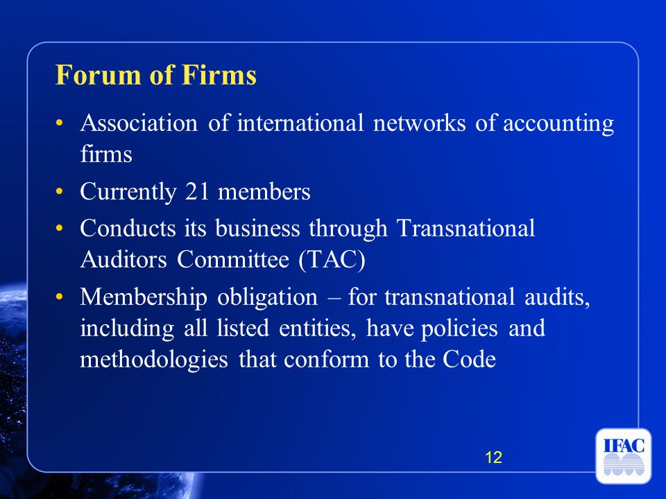 Association of international networks of accounting firms Currently 21 members Conducts its business through Transnational Auditors Committee (TAC) Membership obligation – for transnational audits, including all listed entities, have policies and methodologies that conform to the Code Forum of Firms 12