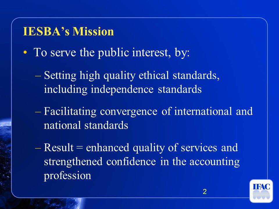 To serve the public interest, by: –Setting high quality ethical standards, including independence standards –Facilitating convergence of international and national standards –Result = enhanced quality of services and strengthened confidence in the accounting profession IESBA's Mission 2