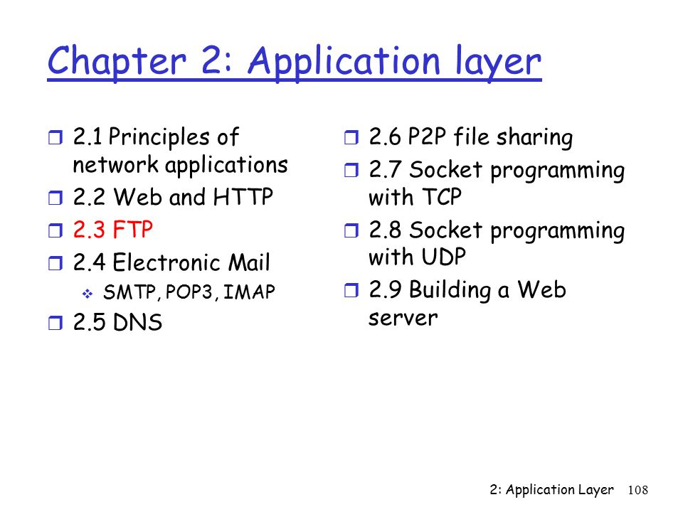 2: Application Layer108 Chapter 2: Application layer r 2.1 Principles of network applications r 2.2 Web and HTTP r 2.3 FTP r 2.4 Electronic Mail  SMTP, POP3, IMAP r 2.5 DNS r 2.6 P2P file sharing r 2.7 Socket programming with TCP r 2.8 Socket programming with UDP r 2.9 Building a Web server