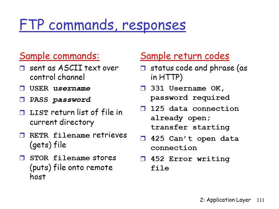 2: Application Layer111 FTP commands, responses Sample commands: r sent as ASCII text over control channel  USER username  PASS password  LIST return list of file in current directory  RETR filename retrieves (gets) file  STOR filename stores (puts) file onto remote host Sample return codes r status code and phrase (as in HTTP) r 331 Username OK, password required r 125 data connection already open; transfer starting r 425 Can't open data connection r 452 Error writing file