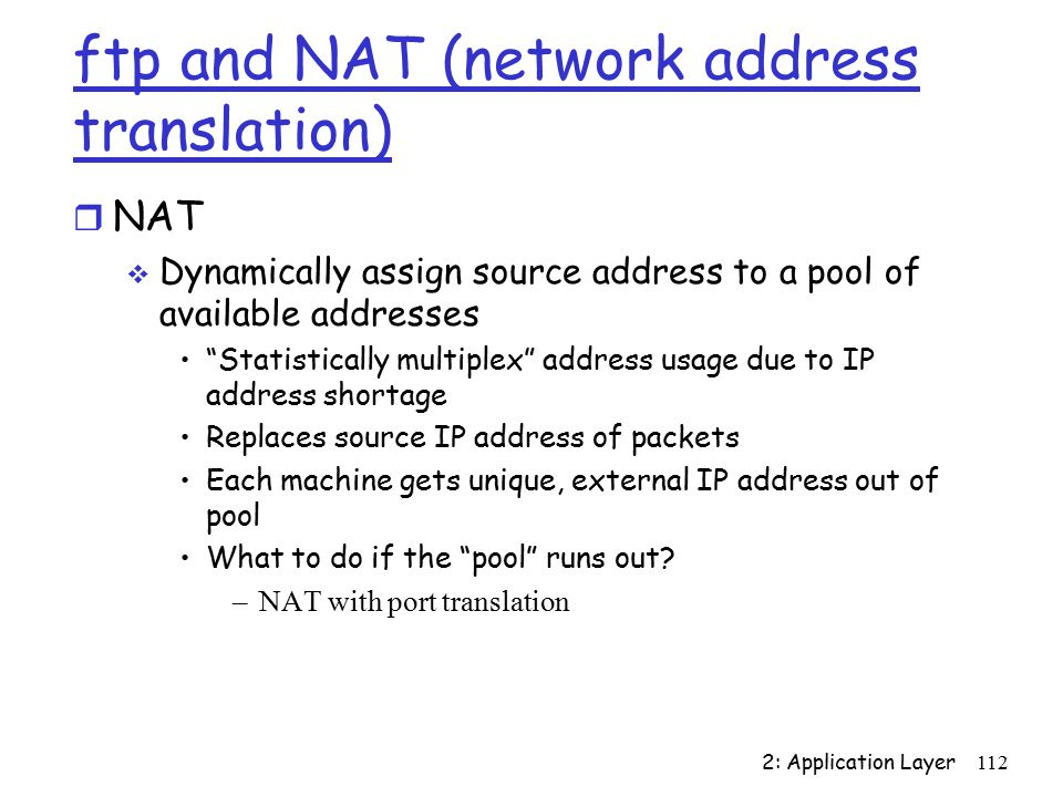 2: Application Layer112 ftp and NAT (network address translation) r NAT  Dynamically assign source address to a pool of available addresses Statistically multiplex address usage due to IP address shortage Replaces source IP address of packets Each machine gets unique, external IP address out of pool What to do if the pool runs out.