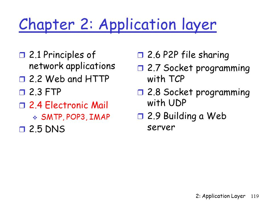 2: Application Layer119 Chapter 2: Application layer r 2.1 Principles of network applications r 2.2 Web and HTTP r 2.3 FTP r 2.4 Electronic Mail  SMTP, POP3, IMAP r 2.5 DNS r 2.6 P2P file sharing r 2.7 Socket programming with TCP r 2.8 Socket programming with UDP r 2.9 Building a Web server