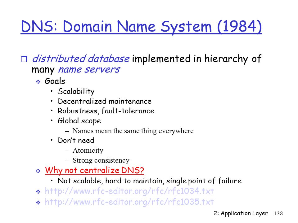 2: Application Layer138 DNS: Domain Name System (1984) r distributed database implemented in hierarchy of many name servers  Goals Scalability Decentralized maintenance Robustness, fault-tolerance Global scope –Names mean the same thing everywhere Don't need –Atomicity –Strong consistency  Why not centralize DNS.