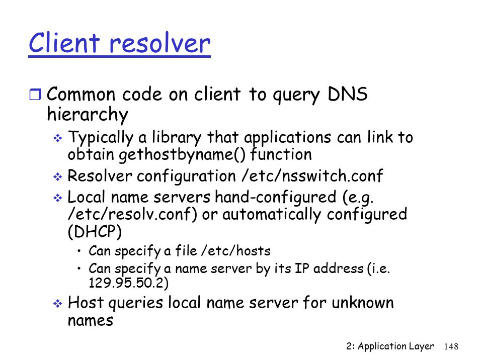 2: Application Layer148 Client resolver r Common code on client to query DNS hierarchy  Typically a library that applications can link to obtain gethostbyname() function  Resolver configuration /etc/nsswitch.conf  Local name servers hand-configured (e.g.