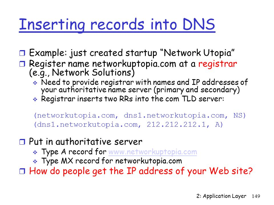 2: Application Layer149 Inserting records into DNS r Example: just created startup Network Utopia r Register name networkuptopia.com at a registrar (e.g., Network Solutions)  Need to provide registrar with names and IP addresses of your authoritative name server (primary and secondary)  Registrar inserts two RRs into the com TLD server: (networkutopia.com, dns1.networkutopia.com, NS) (dns1.networkutopia.com, , A) r Put in authoritative server  Type A record for    Type MX record for networkutopia.com r How do people get the IP address of your Web site