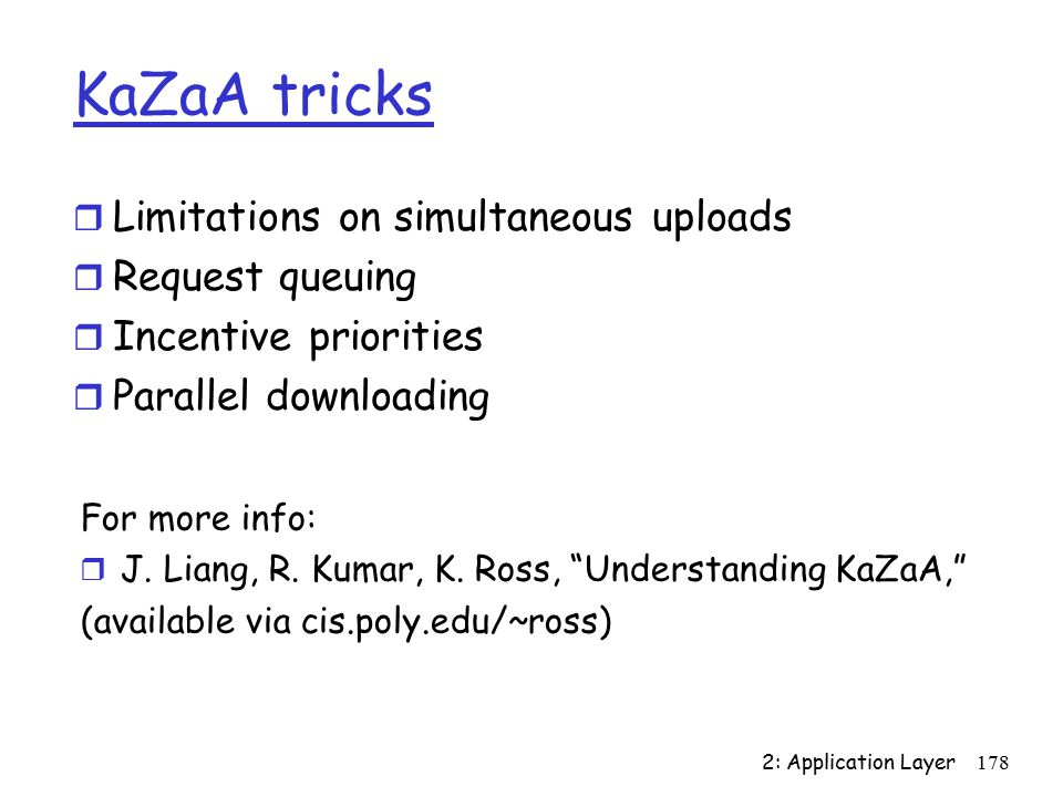 2: Application Layer178 KaZaA tricks r Limitations on simultaneous uploads r Request queuing r Incentive priorities r Parallel downloading For more info: r J.