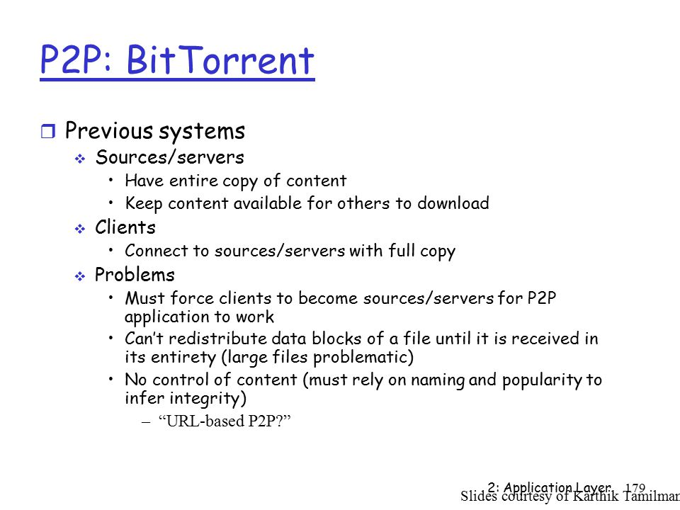 2: Application Layer179 P2P: BitTorrent r Previous systems  Sources/servers Have entire copy of content Keep content available for others to download  Clients Connect to sources/servers with full copy  Problems Must force clients to become sources/servers for P2P application to work Can't redistribute data blocks of a file until it is received in its entirety (large files problematic) No control of content (must rely on naming and popularity to infer integrity) – URL-based P2P Slides courtesy of Karthik Tamilmani
