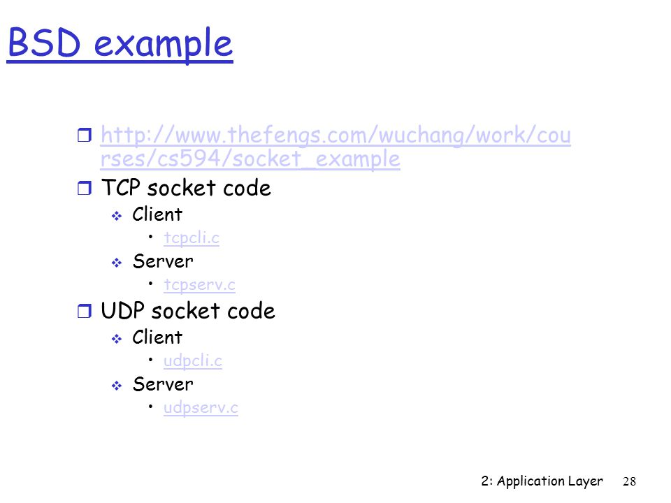 2: Application Layer28 BSD example r   rses/cs594/socket_example   rses/cs594/socket_example r TCP socket code  Client tcpcli.c  Server tcpserv.c r UDP socket code  Client udpcli.c  Server udpserv.c