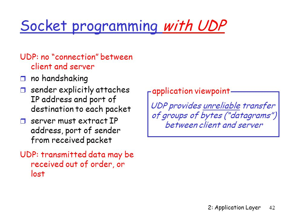 2: Application Layer42 Socket programming with UDP UDP: no connection between client and server r no handshaking r sender explicitly attaches IP address and port of destination to each packet r server must extract IP address, port of sender from received packet UDP: transmitted data may be received out of order, or lost application viewpoint UDP provides unreliable transfer of groups of bytes ( datagrams ) between client and server