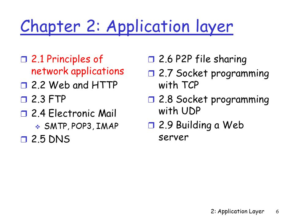 2: Application Layer6 Chapter 2: Application layer r 2.1 Principles of network applications r 2.2 Web and HTTP r 2.3 FTP r 2.4 Electronic Mail  SMTP, POP3, IMAP r 2.5 DNS r 2.6 P2P file sharing r 2.7 Socket programming with TCP r 2.8 Socket programming with UDP r 2.9 Building a Web server