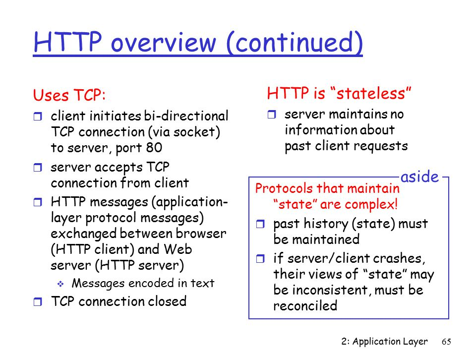 2: Application Layer65 HTTP overview (continued) Uses TCP: r client initiates bi-directional TCP connection (via socket) to server, port 80 r server accepts TCP connection from client r HTTP messages (application- layer protocol messages) exchanged between browser (HTTP client) and Web server (HTTP server)  Messages encoded in text r TCP connection closed HTTP is stateless r server maintains no information about past client requests Protocols that maintain state are complex.