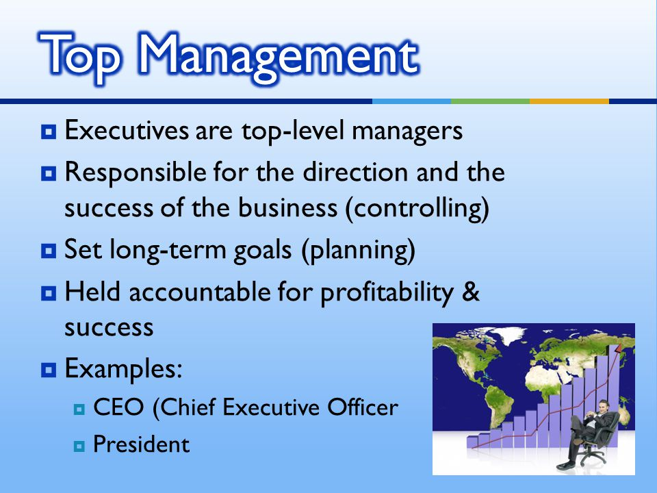  Executives are top-level managers  Responsible for the direction and the success of the business (controlling)  Set long-term goals (planning)  H