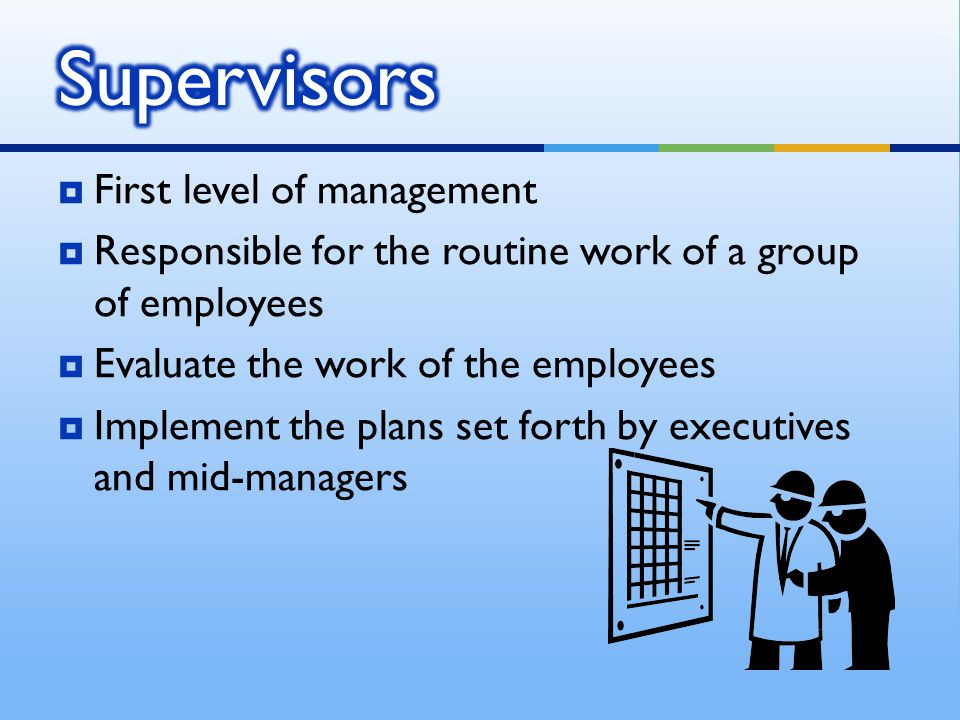 FFirst level of management RResponsible for the routine work of a group of employees EEvaluate the work of the employees IImplement the plans