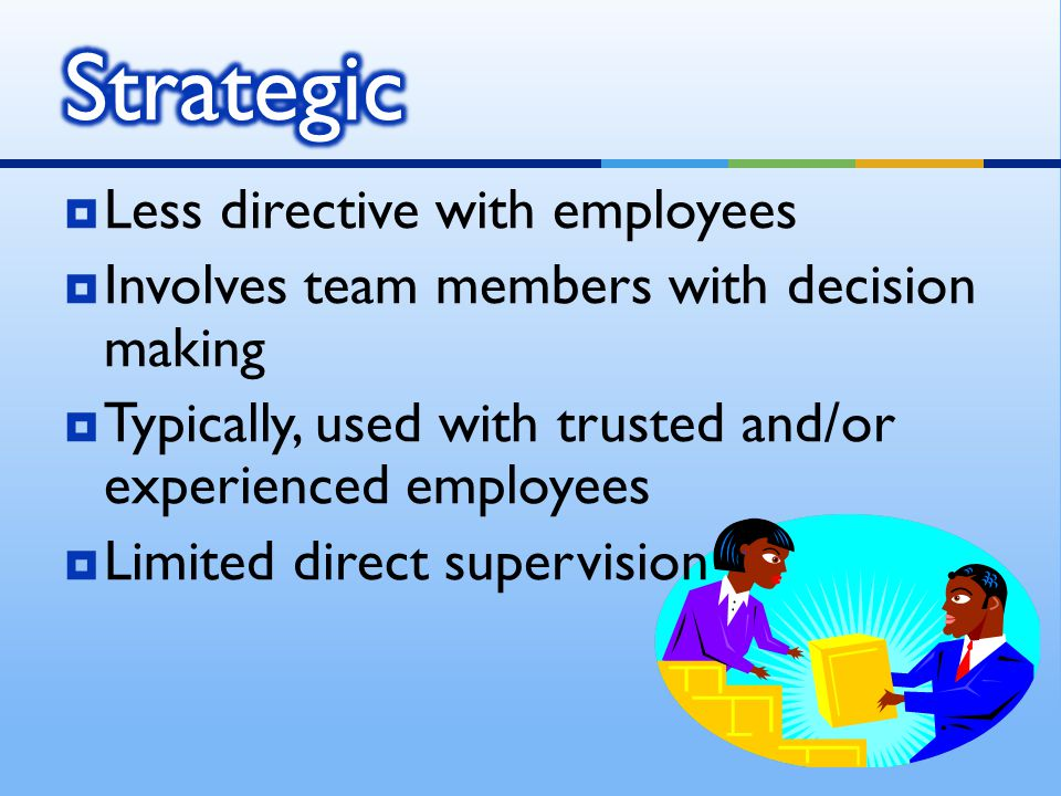  Less directive with employees  Involves team members with decision making  Typically, used with trusted and/or experienced employees  Limited dir