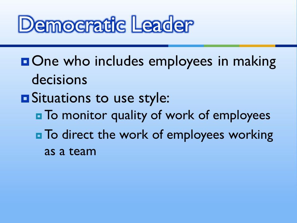 One who includes employees in making decisions  Situations to use style:  To monitor quality of work of employees  To direct the work of employee