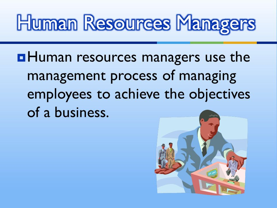 HHuman resources managers use the management process of managing employees to achieve the objectives of a business.