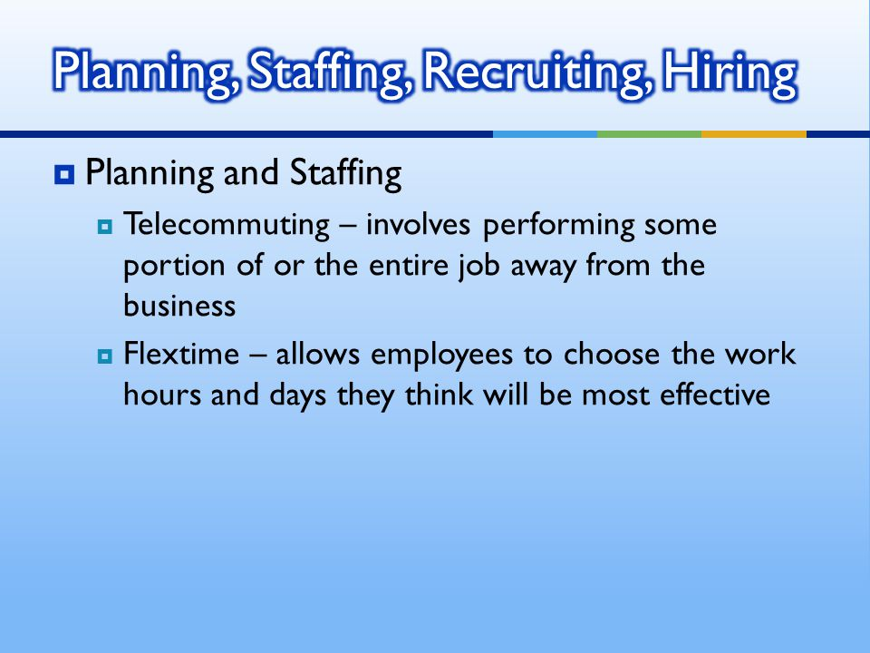  Planning and Staffing  Telecommuting – involves performing some portion of or the entire job away from the business  Flextime – allows employees t