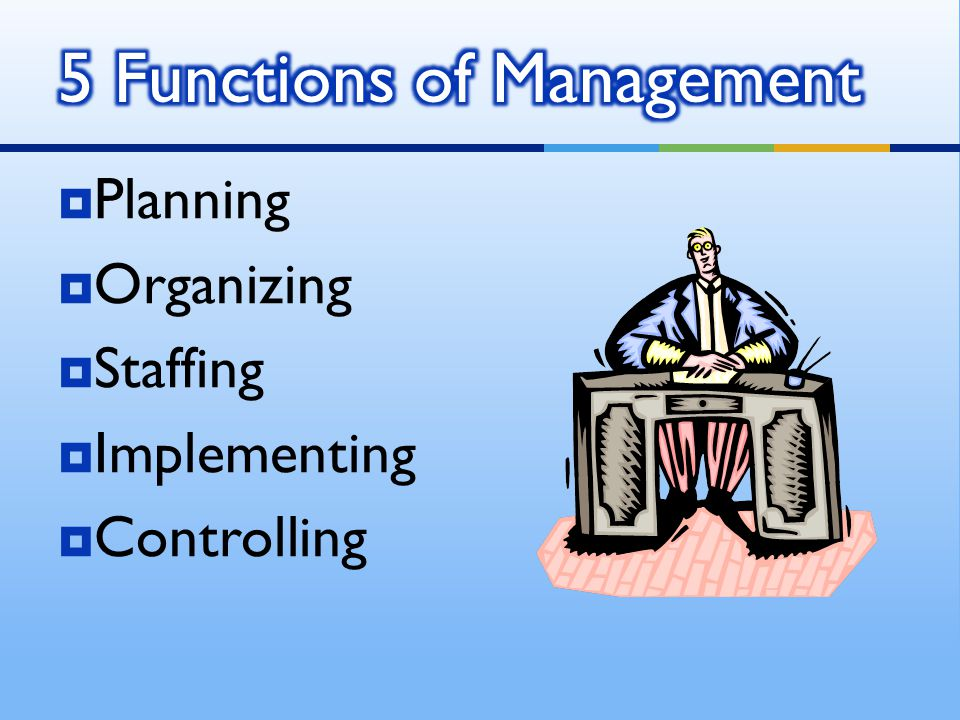 Planning  Organizing  Staffing  Implementing  Controlling