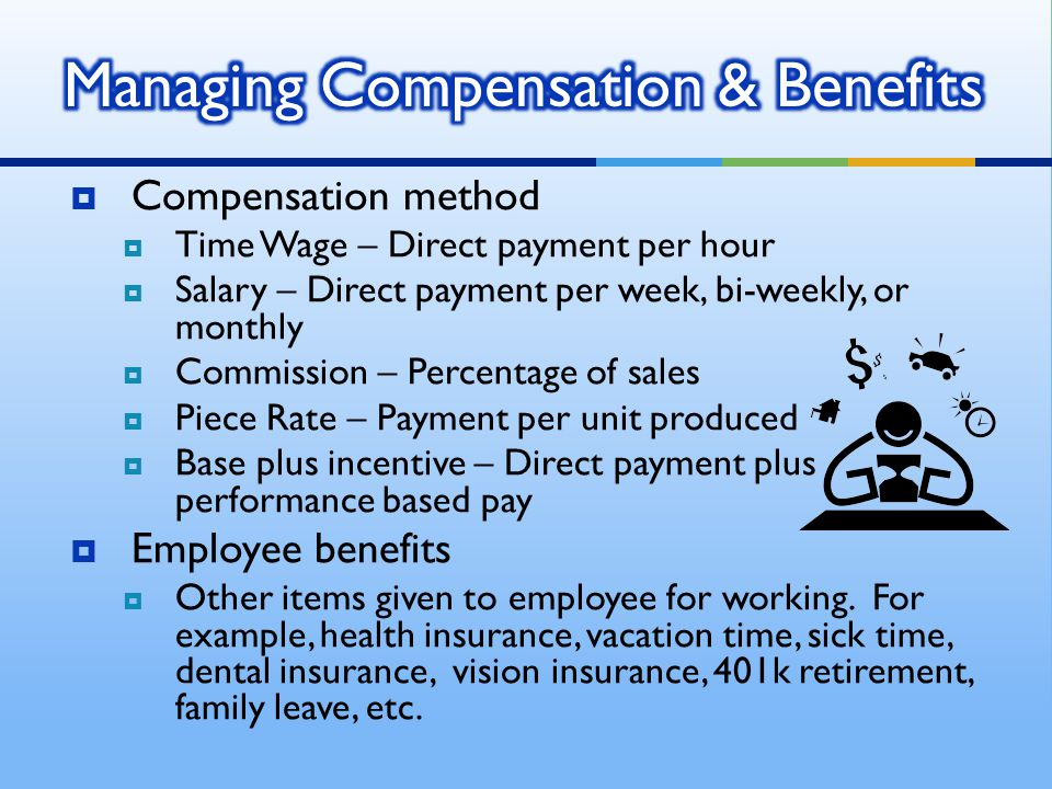  Compensation method  Time Wage – Direct payment per hour  Salary – Direct payment per week, bi-weekly, or monthly  Commission – Percentage of sal