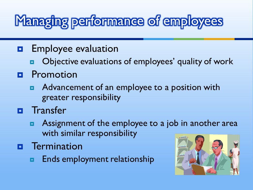  Employee evaluation  Objective evaluations of employees' quality of work  Promotion  Advancement of an employee to a position with greater respon