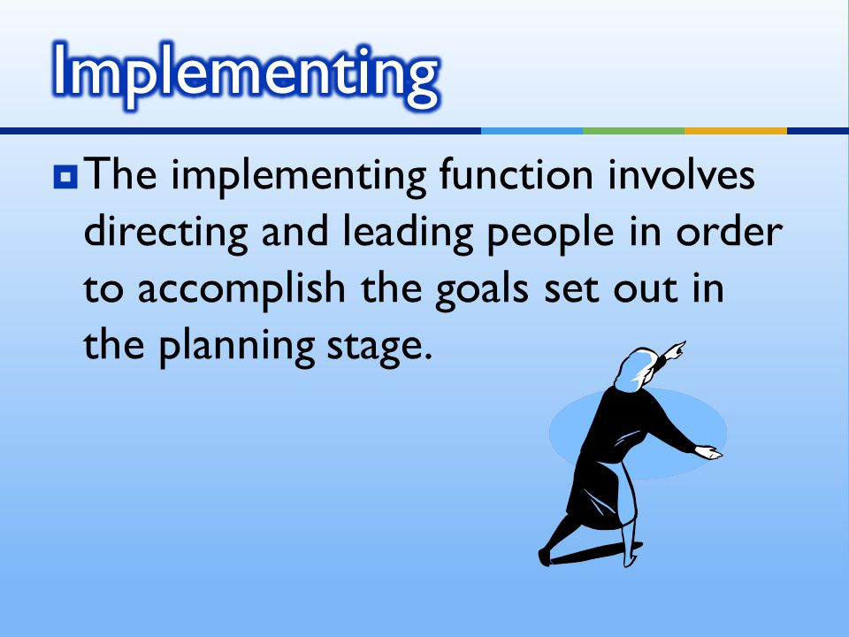  The implementing function involves directing and leading people in order to accomplish the goals set out in the planning stage.
