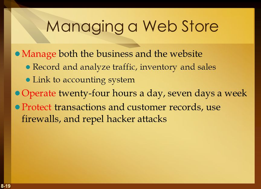 8-19 Managing a Web Store Manage both the business and the website Record and analyze traffic, inventory and sales Link to accounting system Operate t