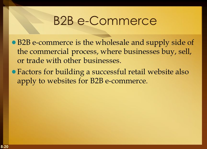 8-20 B2B e-Commerce B2B e-commerce is the wholesale and supply side of the commercial process, where businesses buy, sell, or trade with other busines