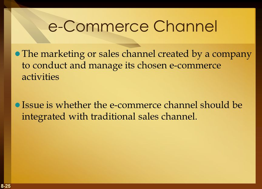 8-25 e-Commerce Channel The marketing or sales channel created by a company to conduct and manage its chosen e-commerce activities Issue is whether th