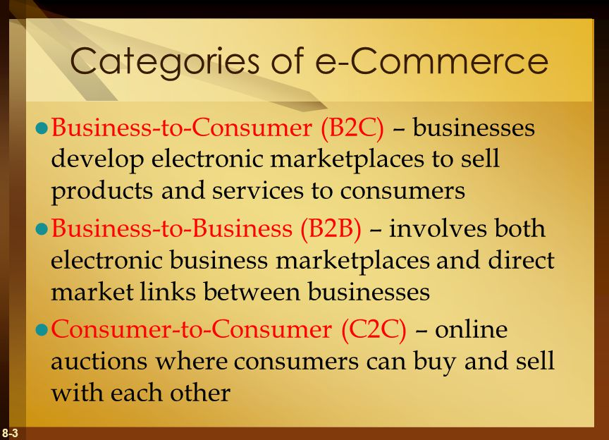 8-3 Categories of e-Commerce Business-to-Consumer (B2C) – businesses develop electronic marketplaces to sell products and services to consumers Busine