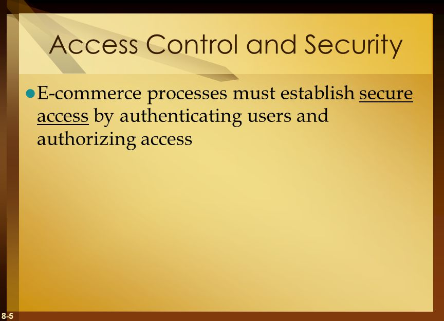 8-5 Access Control and Security E-commerce processes must establish secure access by authenticating users and authorizing access