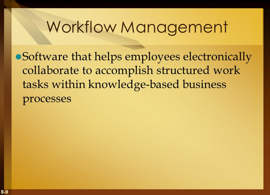 8-9 Workflow Management Software that helps employees electronically collaborate to accomplish structured work tasks within knowledge-based business p