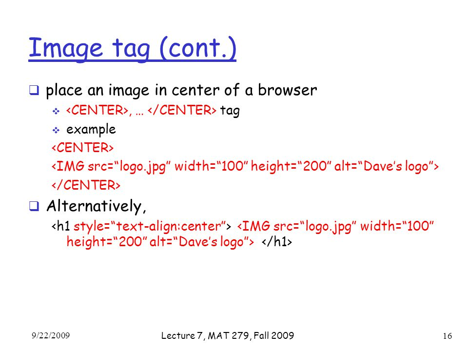 Image tag (cont.)  place an image in center of a browser , … tag  example  Alternatively, 9/22/2009 Lecture 7, MAT 279, Fall