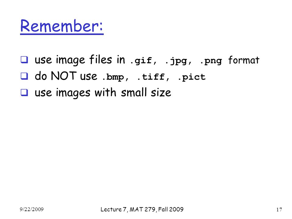 Remember:  use image files in.gif,.jpg,.png format  do NOT use.bmp,.tiff,.pict  use images with small size 9/22/2009 Lecture 7, MAT 279, Fall