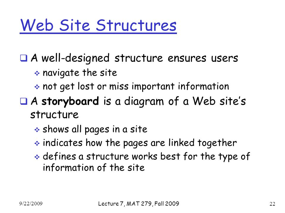 Web Site Structures  A well-designed structure ensures users  navigate the site  not get lost or miss important information  A storyboard is a diagram of a Web site's structure  shows all pages in a site  indicates how the pages are linked together  defines a structure works best for the type of information of the site 9/22/2009 Lecture 7, MAT 279, Fall