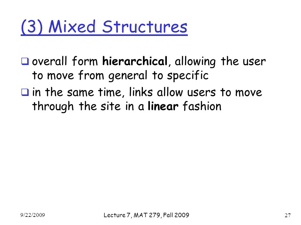 (3) Mixed Structures  overall form hierarchical, allowing the user to move from general to specific  in the same time, links allow users to move through the site in a linear fashion 9/22/2009 Lecture 7, MAT 279, Fall