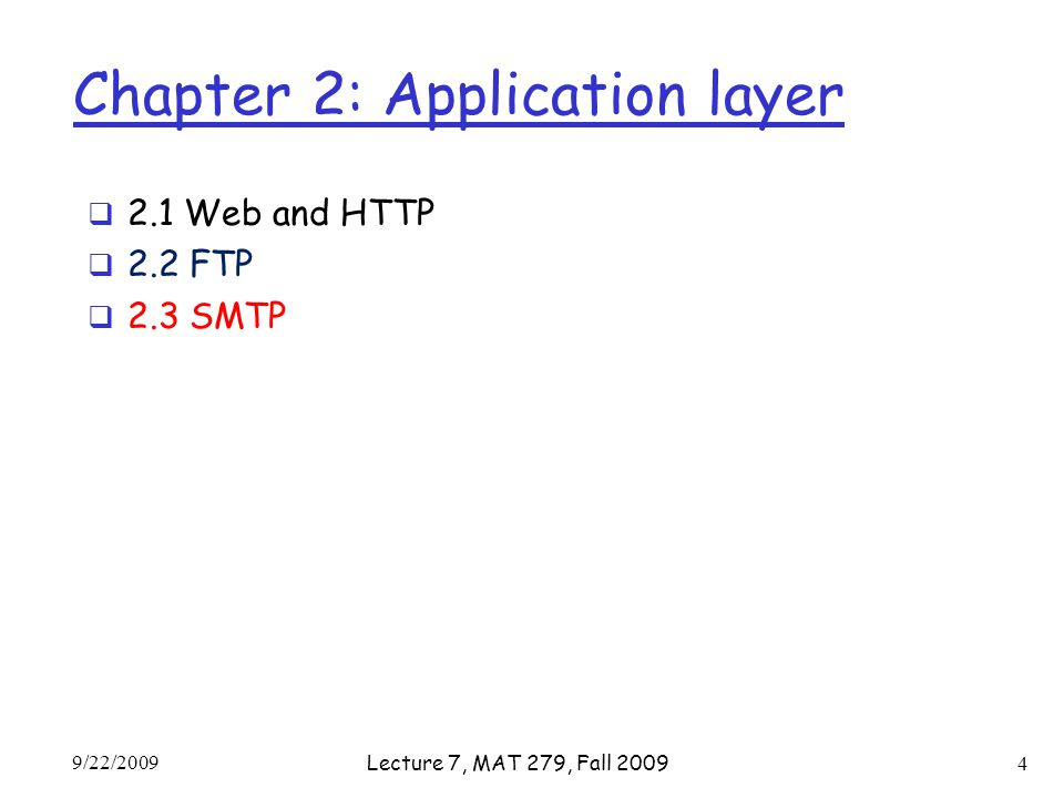Chapter 2: Application layer  2.1 Web and HTTP  2.2 FTP  2.3 SMTP 9/22/2009 Lecture 7, MAT 279, Fall