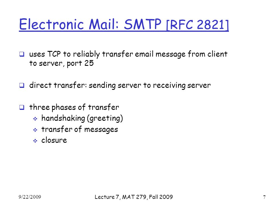 Electronic Mail: SMTP [RFC 2821]  uses TCP to reliably transfer  message from client to server, port 25  direct transfer: sending server to receiving server  three phases of transfer  handshaking (greeting)  transfer of messages  closure 9/22/2009 Lecture 7, MAT 279, Fall