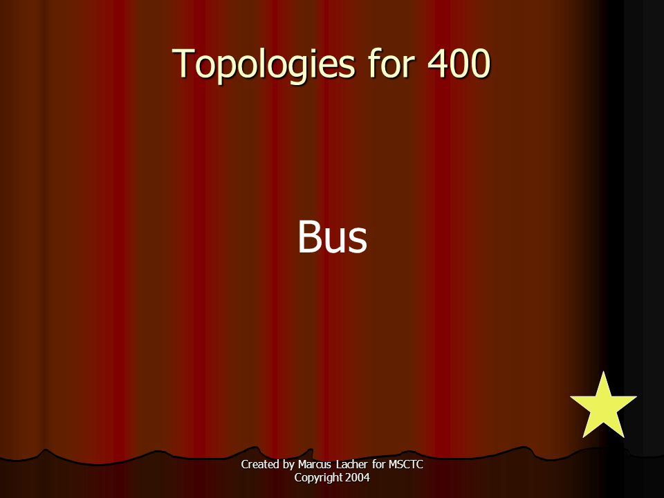 Created by Marcus Lacher for MSCTC Copyright 2004 Topologies for 400 Bus