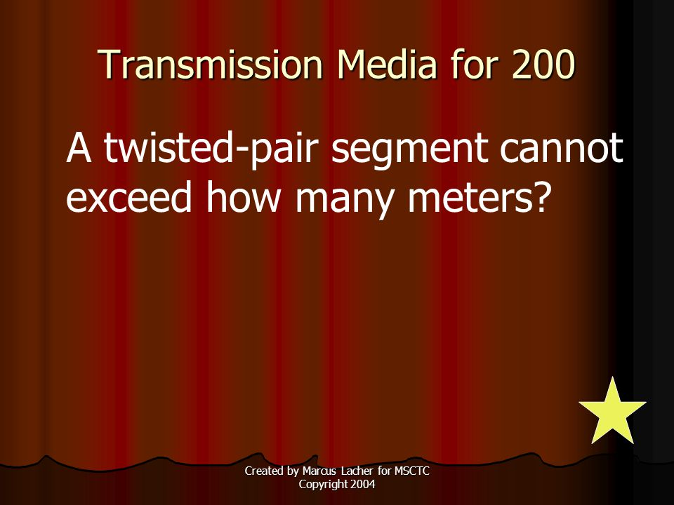 Created by Marcus Lacher for MSCTC Copyright 2004 Transmission Media for 200 A twisted-pair segment cannot exceed how many meters