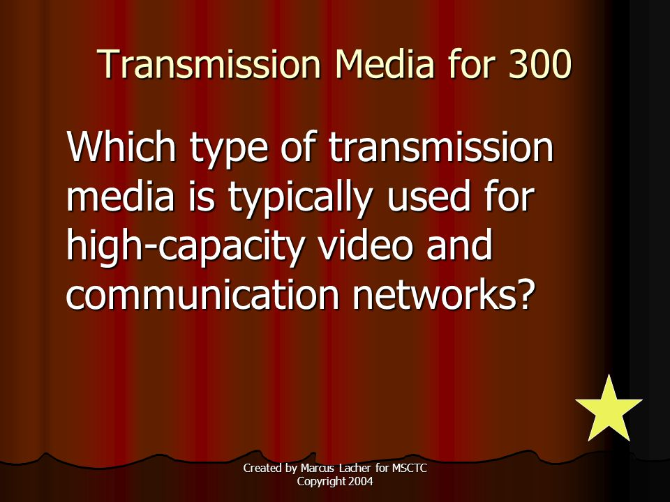 Created by Marcus Lacher for MSCTC Copyright 2004 Transmission Media for 300 Which type of transmission media is typically used for high-capacity video and communication networks