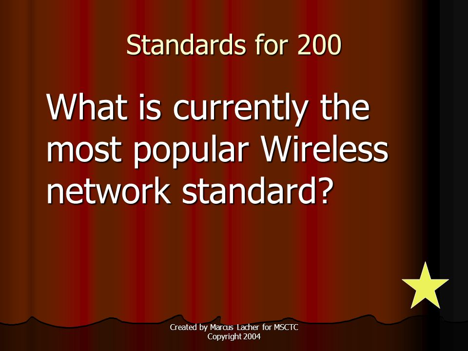 Created by Marcus Lacher for MSCTC Copyright 2004 Standards for 200 What is currently the most popular Wireless network standard