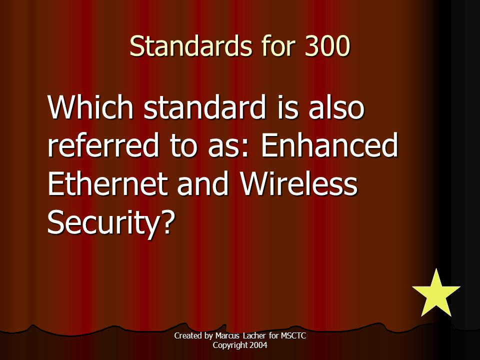 Created by Marcus Lacher for MSCTC Copyright 2004 Standards for 300 Which standard is also referred to as: Enhanced Ethernet and Wireless Security