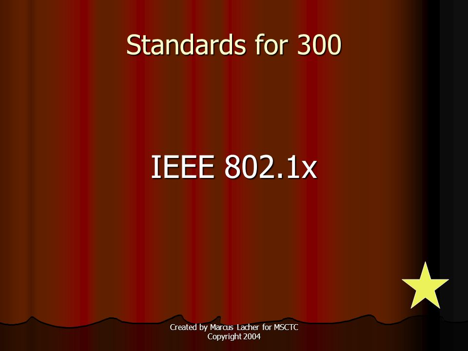 Created by Marcus Lacher for MSCTC Copyright 2004 Standards for 300 IEEE 802.1x