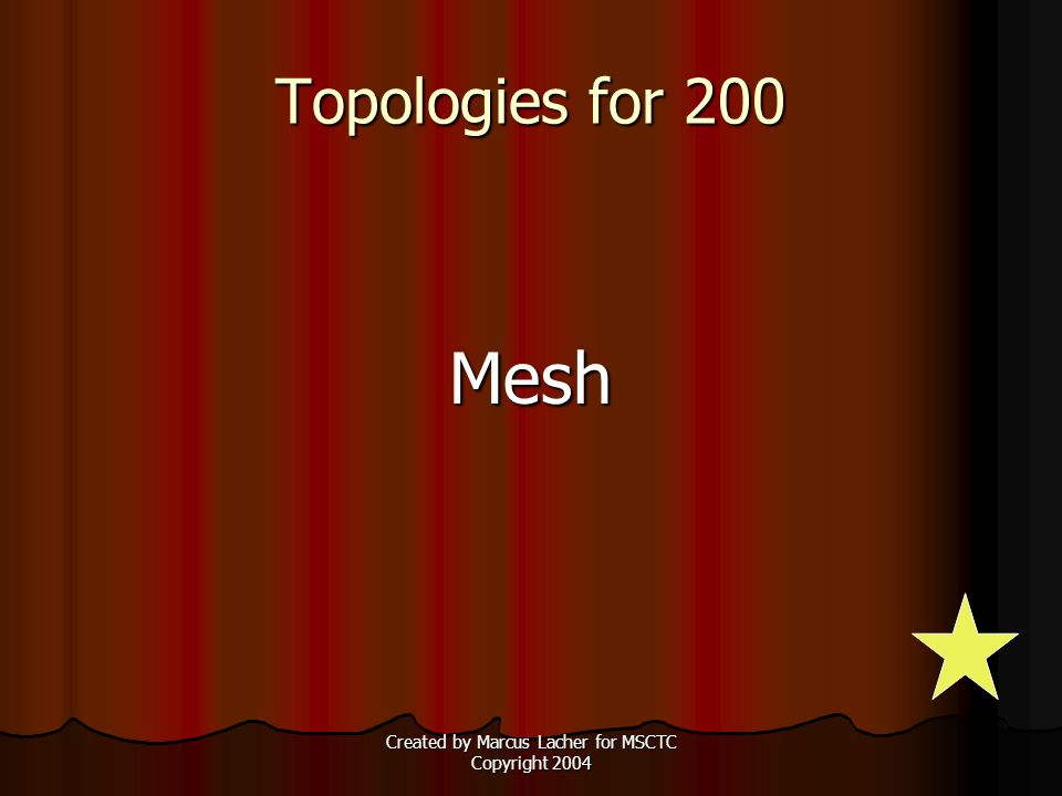 Created by Marcus Lacher for MSCTC Copyright 2004 Topologies for 200 Mesh