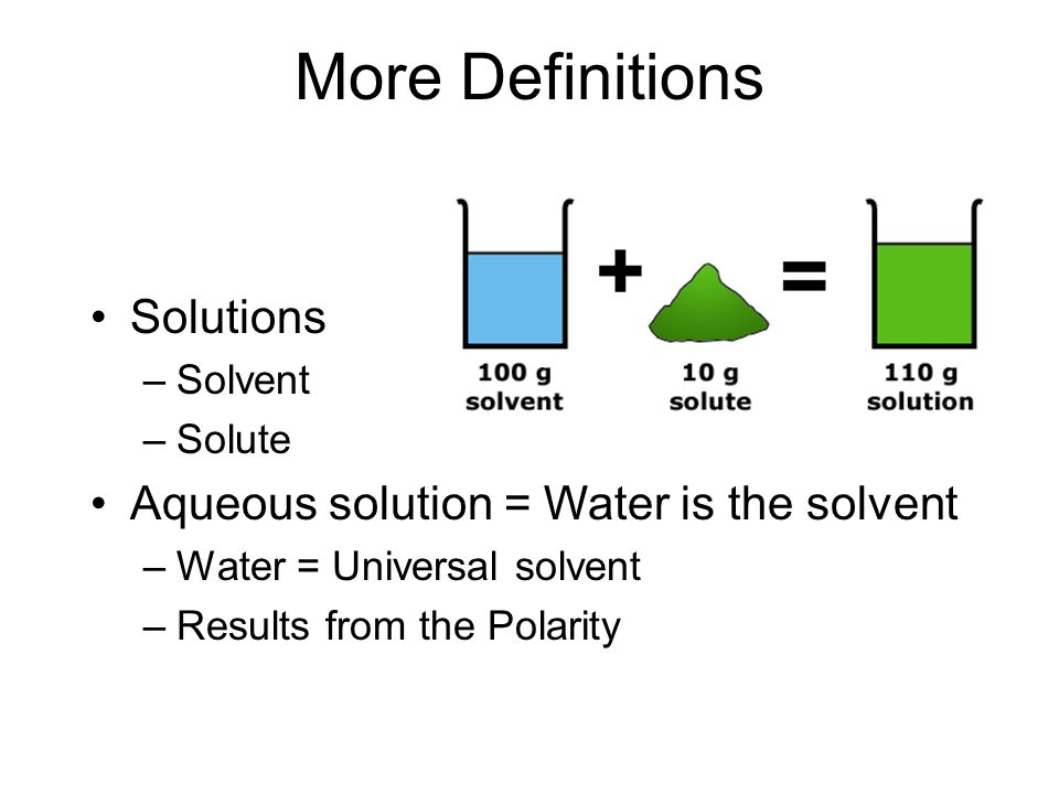 More Definitions Solutions –Solvent –Solute Aqueous solution = Water is the solvent –Water = Universal solvent –Results from the Polarity