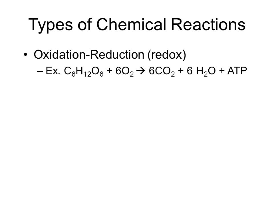 Types of Chemical Reactions Oxidation-Reduction (redox) –Ex.
