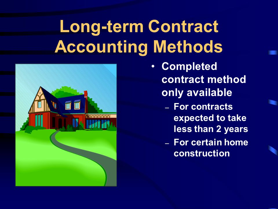 Long-term Contract Accounting Methods Completed contract method only available – For contracts expected to take less than 2 years – For certain home construction